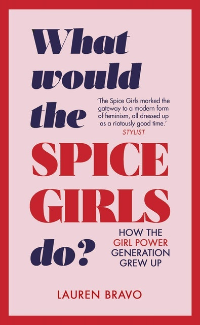 Lauren Bravo What Would the Spice Girls Do?: How the Girl Power Generation Grew Up 1