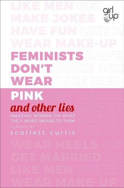Scarlett Curtis Feminists Don't Wear Pink (and other lies): Amazing women on what the F-word means to them 1