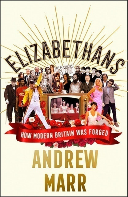 Andrew Marr Elizabethans: How Modern Britain Was Forged 1