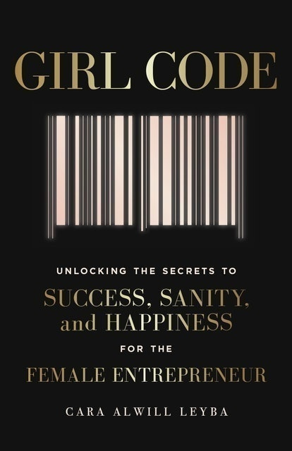 Cara Alwill Leyba Girl Code: Unlocking the Secrets to Success, Sanity and Happiness for the Female Entrepreneur 1