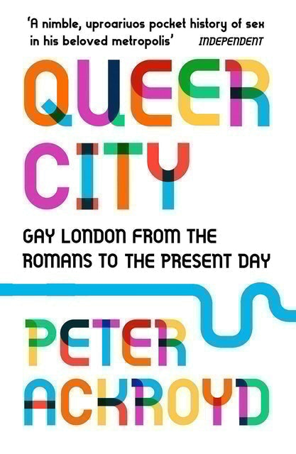 Peter Ackroyd Queer City: Gay London From the Romans to the Present Day 1