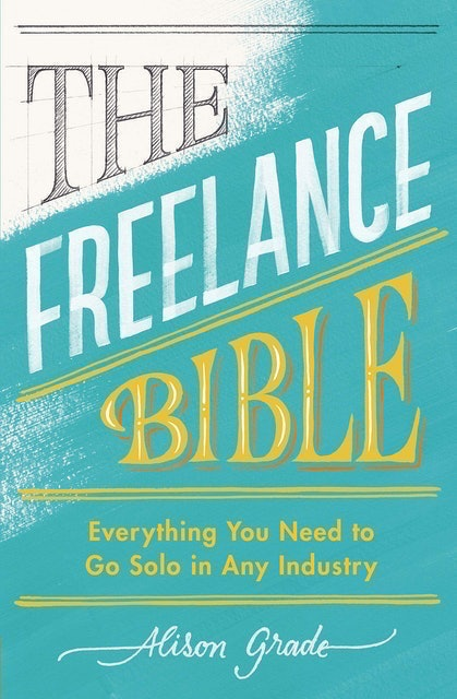 Alison Grade The Freelance Bible: Everything You Need to Go Solo in Any Industry 1