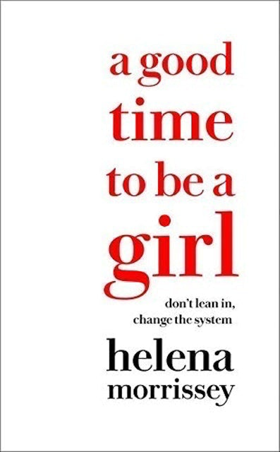 Helena Morrissey A Good Time to be a Girl: Don't Lean In, Change the System 1