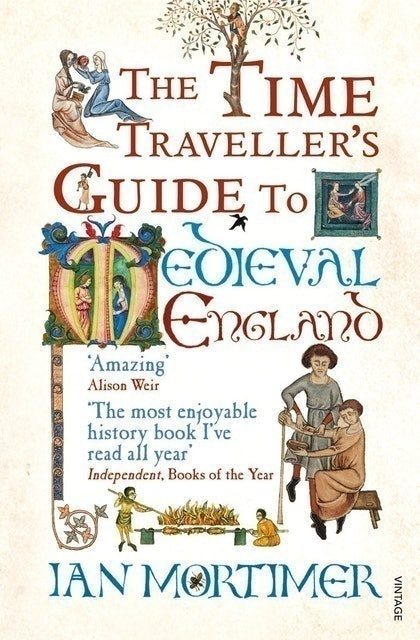 Ian Mortimer The Time Traveller's Guide to Medieval England: A Handbook for Visitors to the Fourteenth Century 1