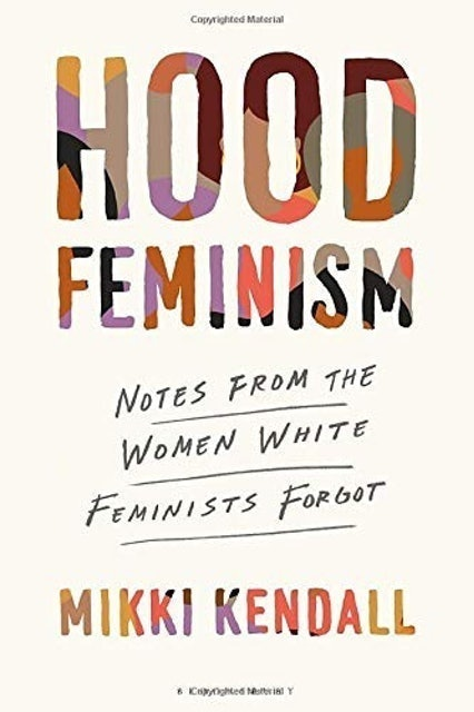 Mikki Kendall Hood Feminism: Notes from the Women White Feminists Forgot 1